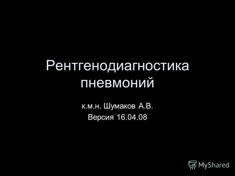 Рентгенодиагностика пневмоний к.м.н. Шумаков А.В. Версия 16.04.08