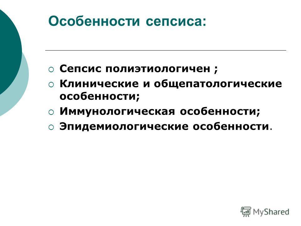 Особенности сепсиса: Сепсис полиэтиологичен ; Клинические и общепатологические особенности; Иммунологическая особенности; Эпидемиологические особенности.
