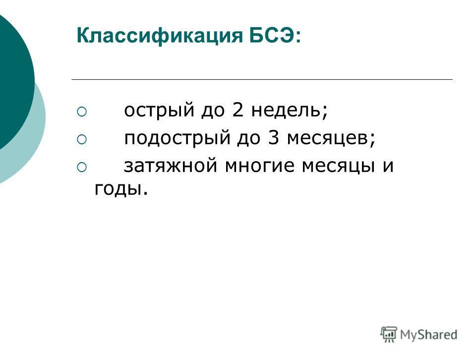 Классификация БСЭ: острый до 2 недель; подострый до 3 месяцев; затяжной многие месяцы и годы.