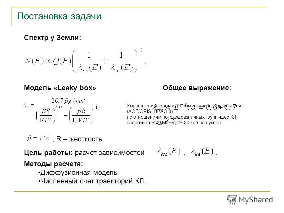 Постановка задачи Спектр у Земли: Модель «Leaky box», R – жесткость. Общее выражение: Цель работы: расчет зависимостей,. Методы расчета: Диффузионная модель Численный счет траекторий КЛ. Хорошо описывает экспериментальные результаты (ACE/CRIS, HEAO-3