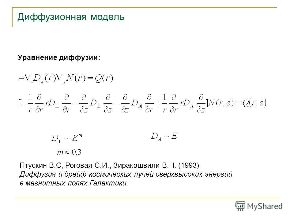 Диффузионная модель Уравнение диффузии: Птускин В.С, Роговая С.И., Зиракашвили В.Н. (1993) Диффузия и дрейф космических лучей сверхвысоких энергий в магнитных полях Галактики.