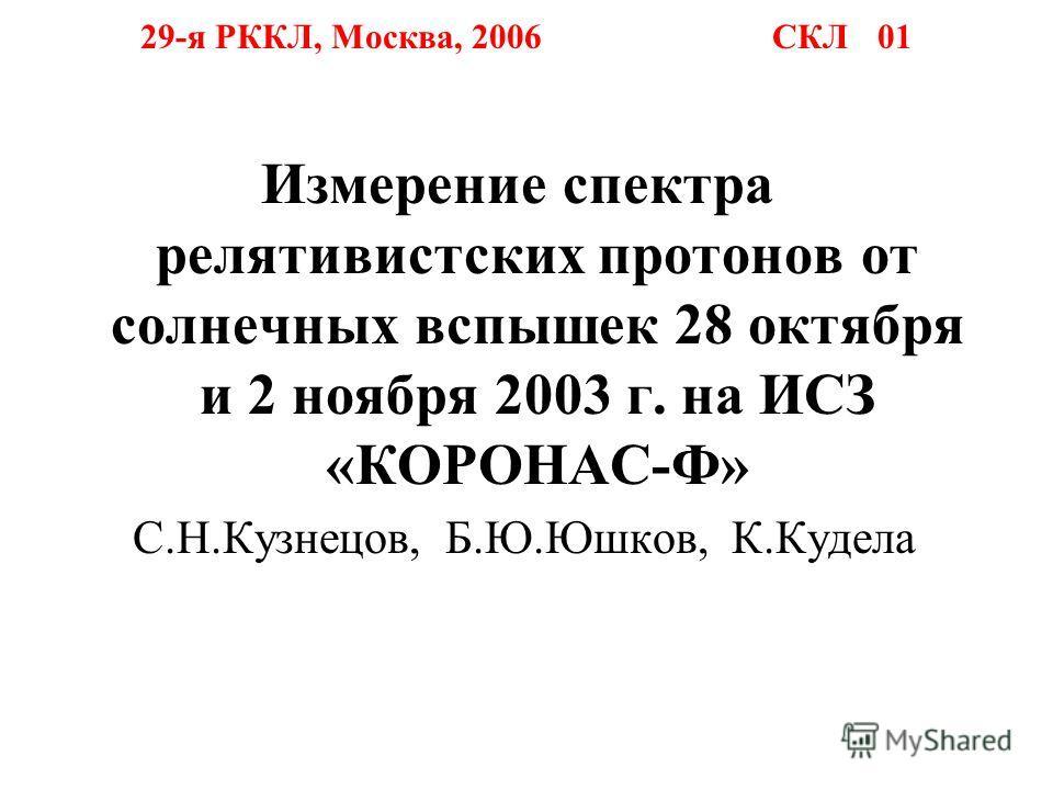 29-я РККЛ, Москва, 2006 СКЛ 01 Измерение спектра релятивистских протонов от солнечных вспышек 28 октября и 2 ноября 2003 г. на ИСЗ «КОРОНАС-Ф» С.Н.Кузнецов, Б.Ю.Юшков, К.Кудела