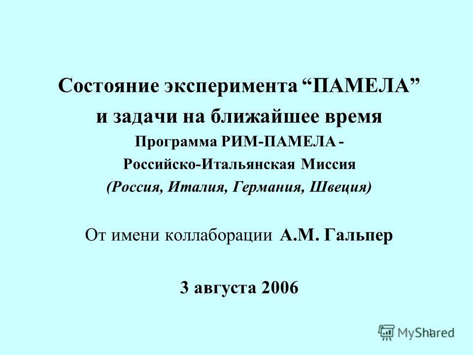 1 Состояние эксперимента ПАМЕЛА и задачи на ближайшее время Программа РИМ-ПАМЕЛА - Российско-Итальянская Миссия (Россия, Италия, Германия, Швеция) От имени коллаборации А.М. Гальпер 3 августа 2006