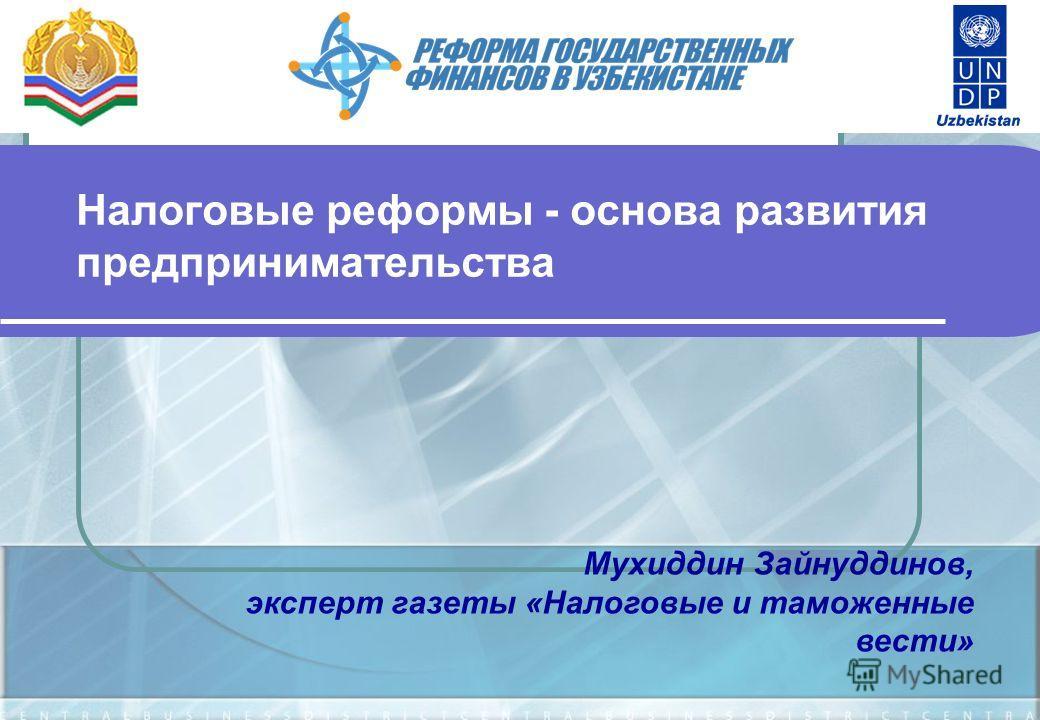Налоговые реформы - основа развития предпринимательства Мухиддин Зайнуддинов, эксперт газеты «Налоговые и таможенные вести»