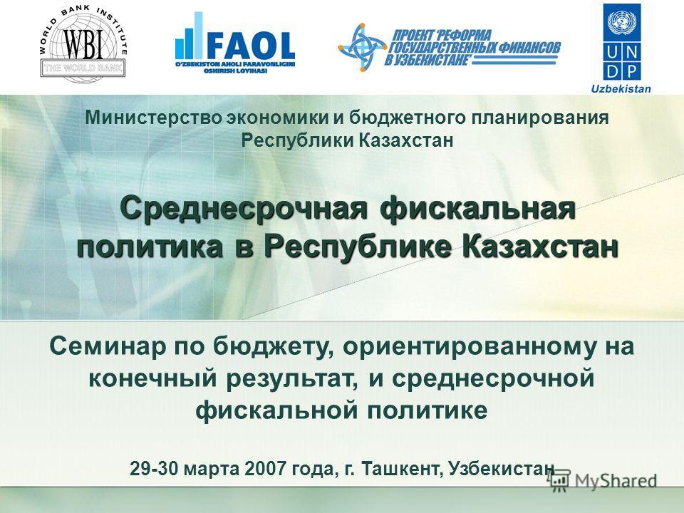 Министерство экономики и бюджетного планирования Республики Казахстан Среднесрочная фискальная политика в Республике Казахстан Семинар по бюджету, ориентированному на конечный результат, и среднесрочной фискальной политике 29-30 марта 2007 года, г. Т