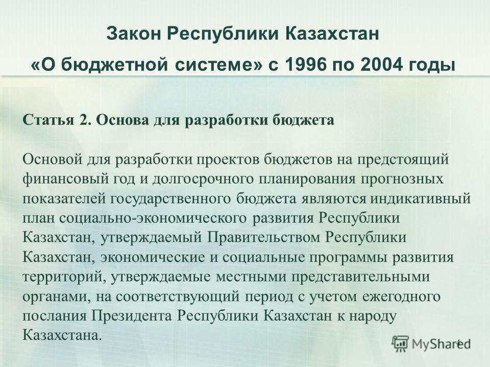 4 Закон Республики Казахстан «О бюджетной системе» с 1996 по 2004 годы Статья 2. Основа для разработки бюджета Основой для разработки проектов бюджетов на предстоящий финансовый год и долгосрочного планирования прогнозных показателей государственного