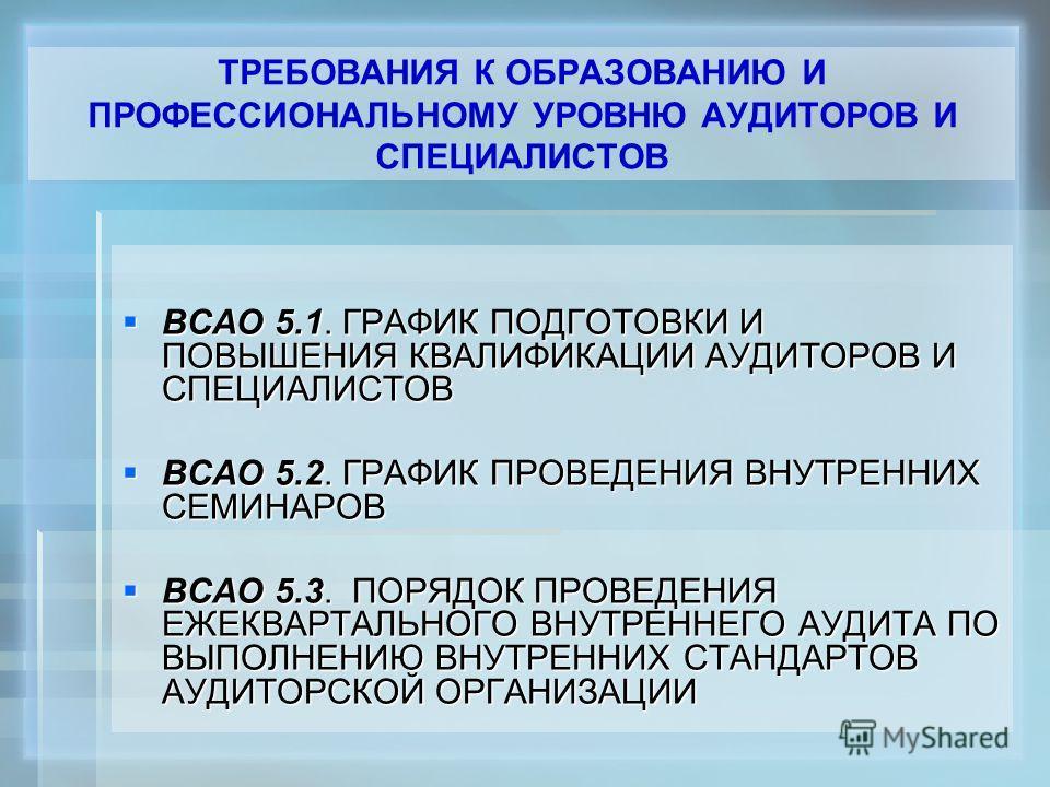 ТРЕБОВАНИЯ К ОБРАЗОВАНИЮ И ПРОФЕССИОНАЛЬНОМУ УРОВНЮ АУДИТОРОВ И СПЕЦИАЛИСТОВ ВСАО 5.1. ГРАФИК ПОДГОТОВКИ И ПОВЫШЕНИЯ КВАЛИФИКАЦИИ АУДИТОРОВ И СПЕЦИАЛИСТОВ ВСАО 5.1. ГРАФИК ПОДГОТОВКИ И ПОВЫШЕНИЯ КВАЛИФИКАЦИИ АУДИТОРОВ И СПЕЦИАЛИСТОВ ВСАО 5.2. ГРАФИК