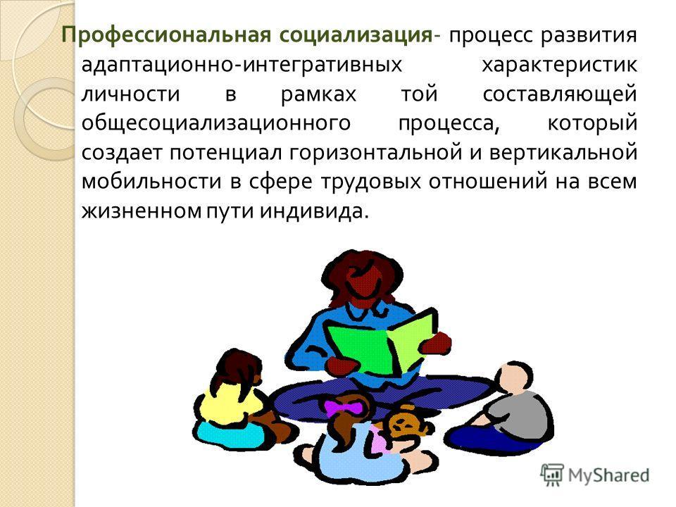 Профессиональная социализация - процесс развития адаптационно - интегративных характеристик личности в рамках той составляющей общесоциализационного процесса, который создает потенциал горизонтальной и вертикальной мобильности в сфере трудовых отноше