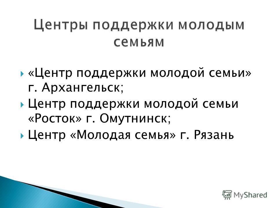 «Центр поддержки молодой семьи» г. Архангельск; Центр поддержки молодой семьи «Росток» г. Омутнинск; Центр «Молодая семья» г. Рязань