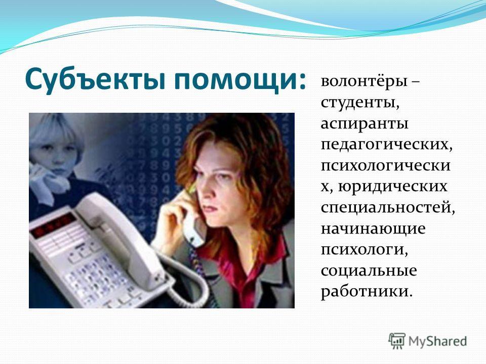 Субъекты помощи: волонтёры – студенты, аспиранты педагогических, психологически х, юридических специальностей, начинающие психологи, социальные работники.