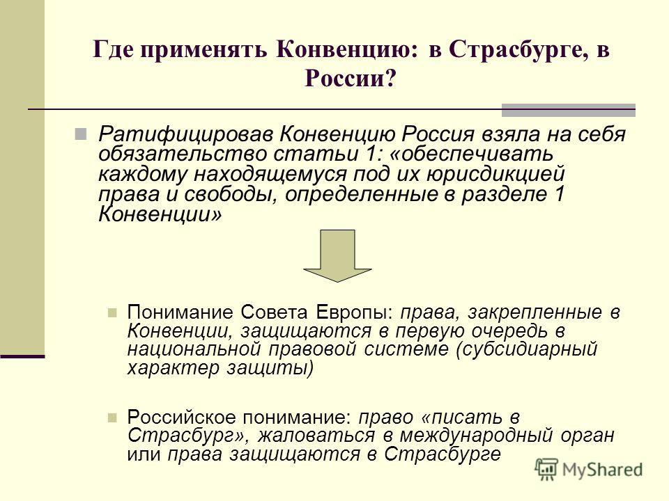 Где применять Конвенцию: в Страсбурге, в России? Ратифицировав Конвенцию Россия взяла на себя обязательство статьи 1: «обеспечивать каждому находящемуся под их юрисдикцией права и свободы, определенные в разделе 1 Конвенции» Понимание Совета Европы: