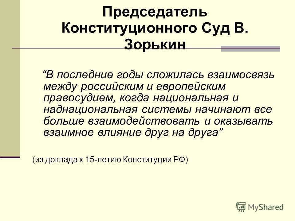 Председатель Конституционного Суд В. Зорькин В последние годы сложилась взаимосвязь между российским и европейским правосудием, когда национальная и наднациональная системы начинают все больше взаимодействовать и оказывать взаимное влияние друг на др