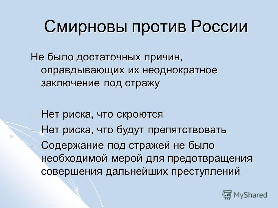 Смирновы против России Не было достаточных причин, оправдывающих их неоднократное заключение под стражу - Нет риска, что скроются - Нет риска, что будут препятствовать - Содержание под стражей не было необходимой мерой для предотвращения совершения д