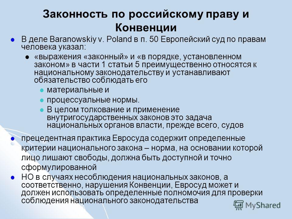 Законность по российскому праву и Конвенции В деле Baranowskiy v. Poland в п. 50 Европейский суд по правам человека указал: «выражения «законный» и «в порядке, установленном законом» в части 1 статьи 5 преимущественно относятся к национальному законо
