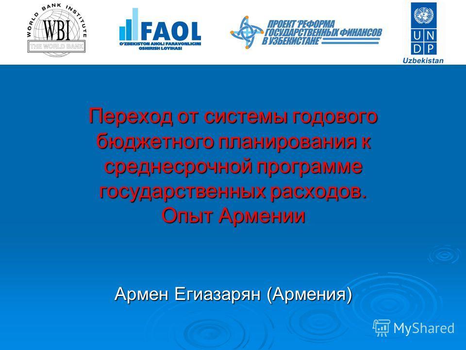 Переход от системы годового бюджетного планирования к среднесрочной программе государственных расходов. Опыт Армении Армен Егиазарян (Армения)