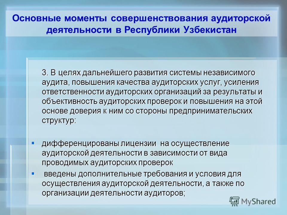 Основные моменты совершенствования аудиторской деятельности в Республики Узбекистан 3. В целях дальнейшего развития системы независимого аудита, повышения качества аудиторских услуг, усиления ответственности аудиторских организаций за результаты и об