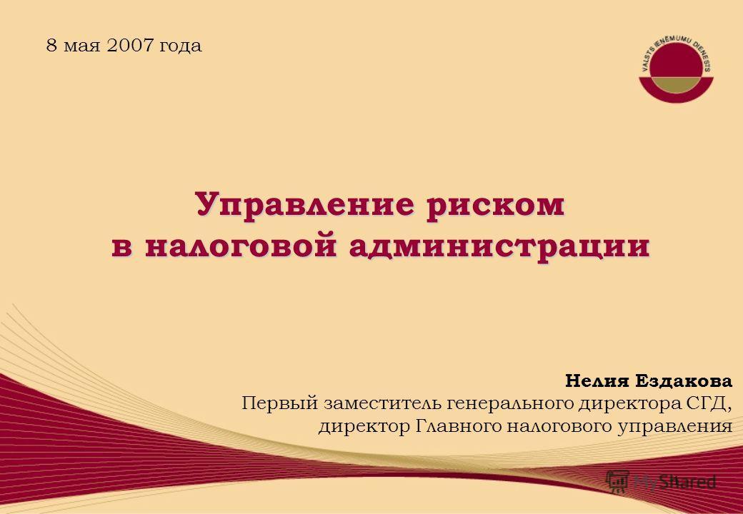 1 Нелия Ездакова Первый заместитель генерального директора СГД, директор Главного налогового управления 8 мая 2007 года Управление риском в налоговой администрации