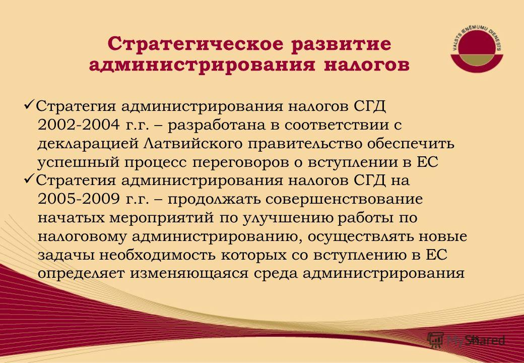 18 Стратегия администрирования налогов СГД 2002-2004 г.г. – разработана в соответствии с декларацией Латвийского правительство обеспечить успешный процесс переговоров о вступлении в ЕС Стратегия администрирования налогов СГД на 2005-2009 г.г. – продо