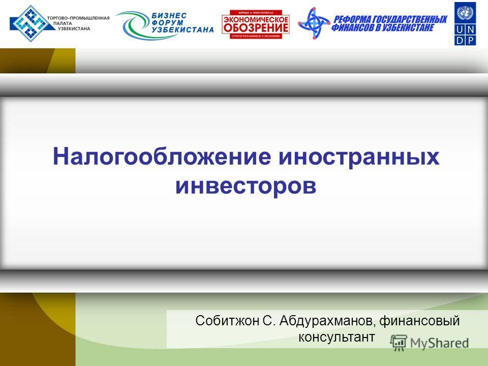 Налогообложение иностранных инвесторов Собитжон С. Абдурахманов, финансовый консультант