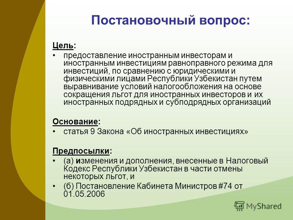 Постановочный вопрос: Цель: предоставление иностранным инвесторам и иностранным инвестициям равноправного режима для инвестиций, по сравнению с юридическими и физическими лицами Республики Узбекистан путем выравнивание условий налогообложения на осно