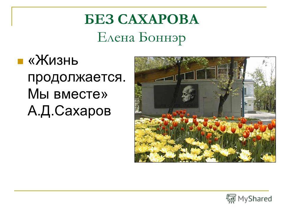 БЕЗ САХАРОВА Елена Боннэр «Жизнь продолжается. Мы вместе» А.Д.Сахаров