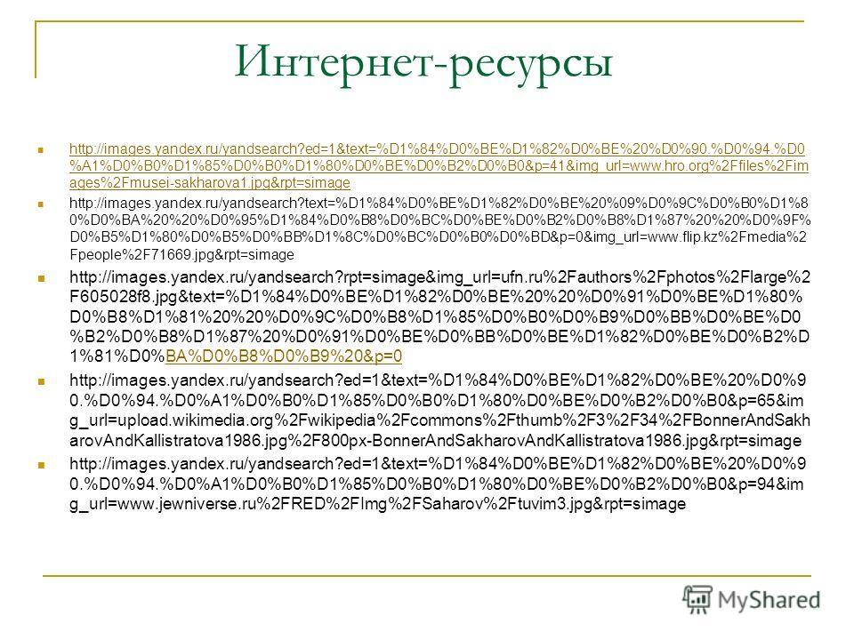 Интернет-ресурсы http://images.yandex.ru/yandsearch?ed=1&text=%D1%84%D0%BE%D1%82%D0%BE%20%D0%90.%D0%94.%D0 %A1%D0%B0%D1%85%D0%B0%D1%80%D0%BE%D0%B2%D0%B0&p=41&img_url=www.hro.org%2Ffiles%2Fim ages%2Fmusei-sakharova1.jpg&rpt=simage http://images.yandex