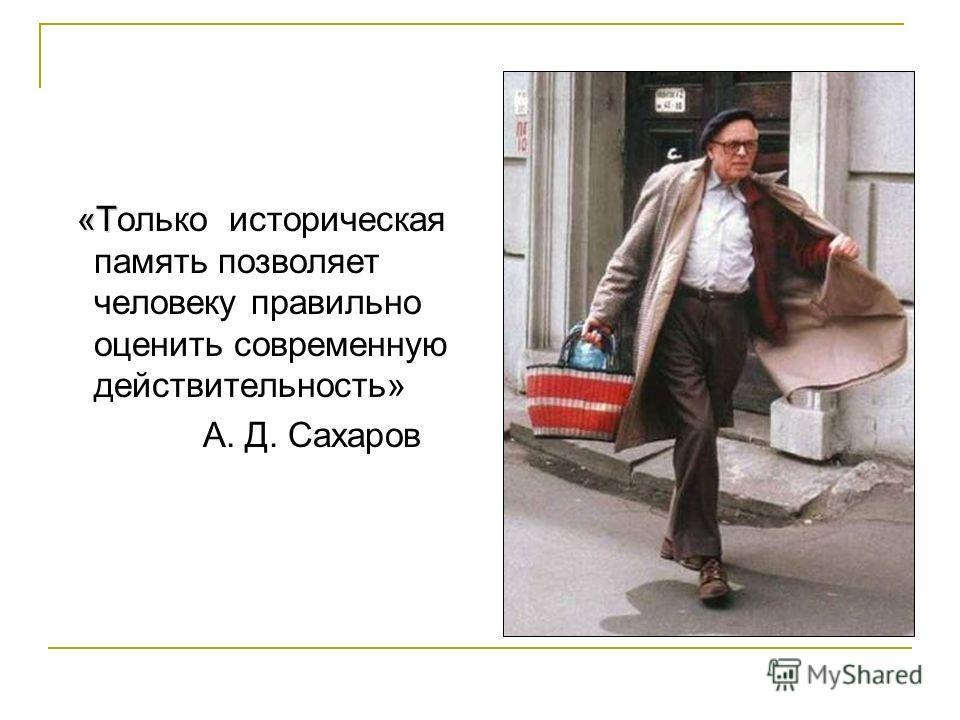 «Т «Только историческая память позволяет человеку правильно оценить современную действительность» А. Д. Сахаров