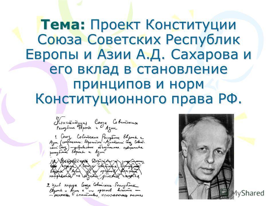 Тема: Проект Конституции Союза Советских Республик Европы и Азии А.Д. Сахарова и его вклад в становление принципов и норм Конституционного права РФ.