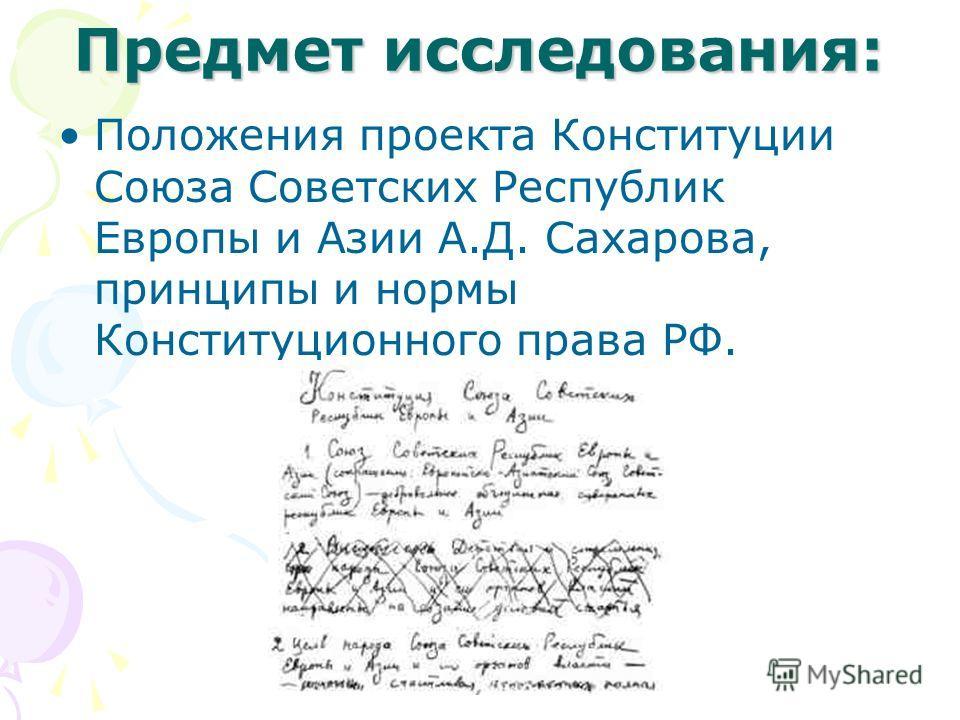 Предмет исследования: Положения проекта Конституции Союза Советских Республик Европы и Азии А.Д. Сахарова, принципы и нормы Конституционного права РФ.