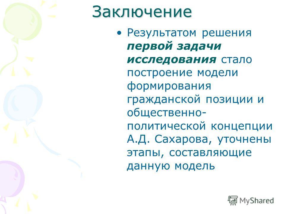 Заключение Результатом решения первой задачи исследования стало построение модели формирования гражданской позиции и общественно- политической концепции А.Д. Сахарова, уточнены этапы, составляющие данную модель
