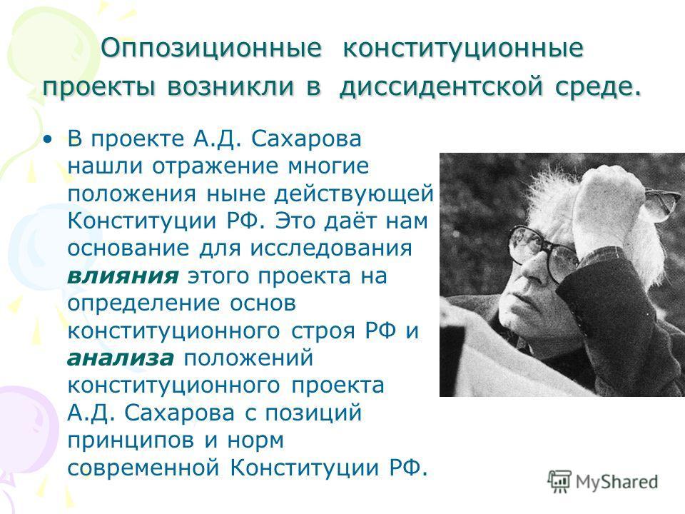Оппозиционные конституционные проекты возникли в диссидентской среде. В проекте А.Д. Сахарова нашли отражение многие положения ныне действующей Конституции РФ. Это даёт нам основание для исследования влияния этого проекта на определение основ констит
