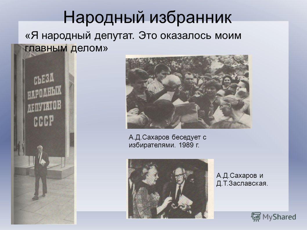 Народный избранник «Я народный депутат. Это оказалось моим главным делом» А.Д.Сахаров беседует с избирателями. 1989 г. А.Д.Сахаров и Д.Т.Заславская.