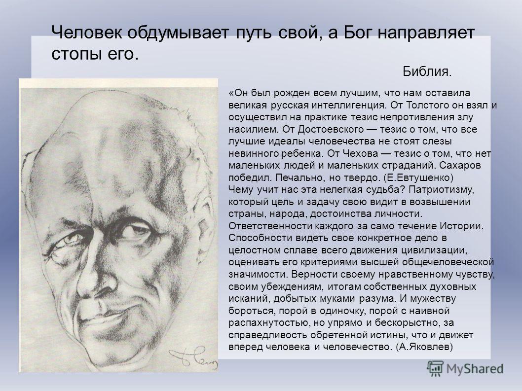 «Он был рожден всем лучшим, что нам оставила великая русская интеллигенция. От Толстого он взял и осуществил на практике тезис непротивления злу насилием. От Достоевского тезис о том, что все лучшие идеалы человечества не стоят слезы невинного ребенк