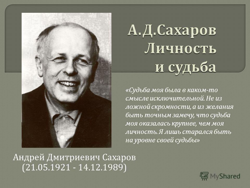 Андрей Дмитриевич Сахаров (21.05.1921 - 14.12.1989) «Судьба моя была в каком-то смысле исключительной. Не из ложной скромности, а из желания быть точным замечу, что судьба моя оказалась крупнее, чем моя личность. Я лишь старался быть на уровне своей