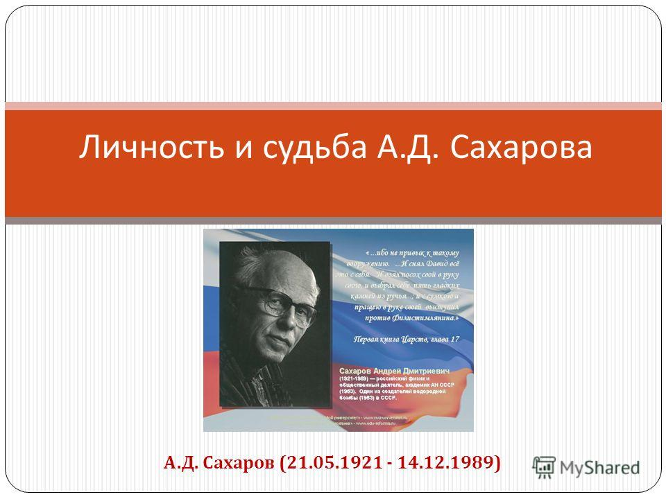 Личность и судьба А. Д. Сахарова А.Д. Сахаров (21.05.1921 - 14.12.1989)