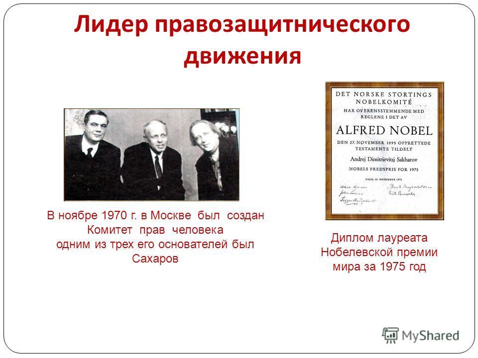 Лидер правозащитнического движения В ноябре 1970 г. в Москве был создан Комитет прав человека одним из трех его основателей был Сахаров Диплом лауреата Нобелевской премии мира за 1975 год