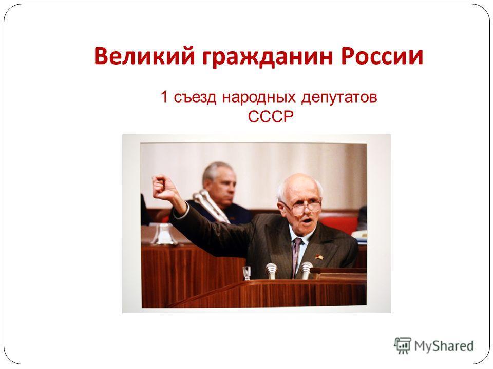 Великий гражданин Росси и 1 съезд народных депутатов СССР
