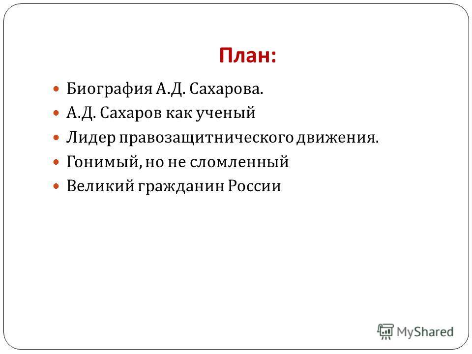 План : Биография А. Д. Сахарова. А. Д. Сахаров как ученый Лидер правозащитнического движения. Гонимый, но не сломленный Великий гражданин России