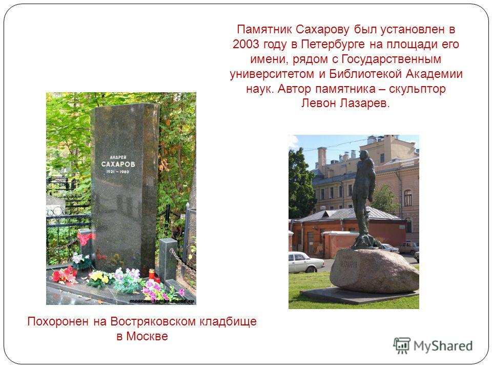 Похоронен на Востряковском кладбище в Москве Памятник Сахарову был установлен в 2003 году в Петербурге на площади его имени, рядом с Государственным университетом и Библиотекой Академии наук. Автор памятника – скульптор Левон Лазарев.