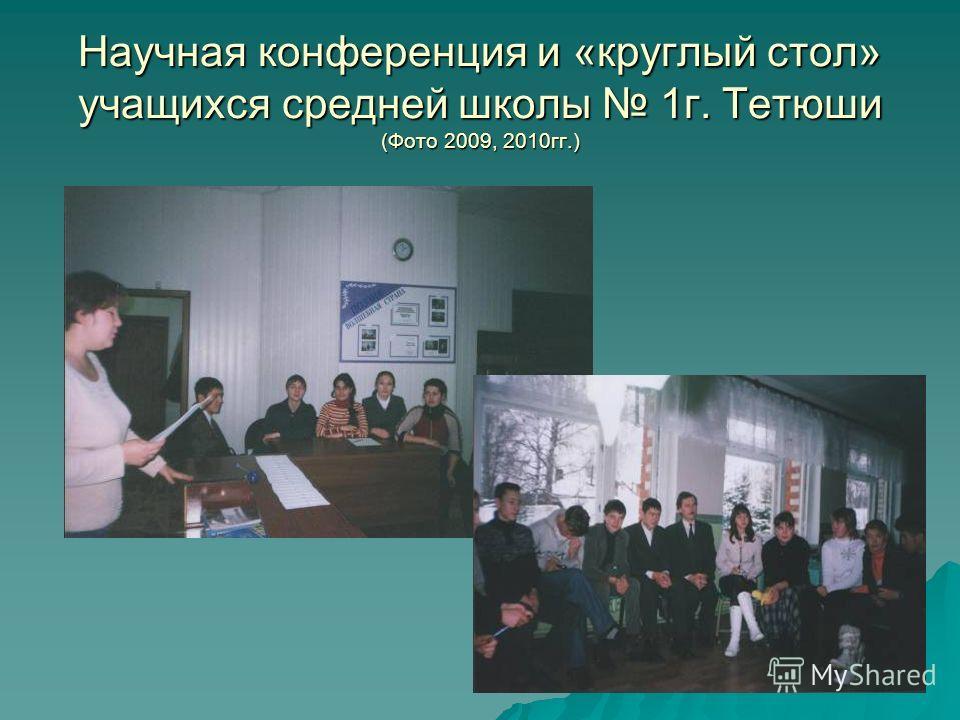 Научная конференция и «круглый стол» учащихся средней школы 1г. Тетюши (Фото 2009, 2010гг.)