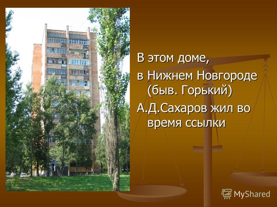 В этом доме, в Нижнем Новгороде (быв. Горький) А.Д.Сахаров жил во время ссылки
