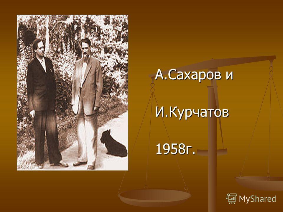 А.Сахаров и А.Сахаров и И.Курчатов И.Курчатов 1958г. 1958г.