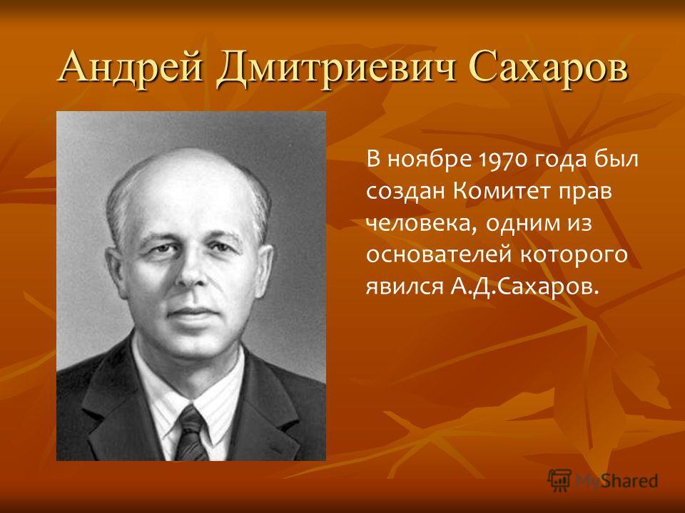Андрей Дмитриевич Сахаров В ноябре 1970 года был создан Комитет прав человека, одним из основателей которого явился А.Д.Сахаров.