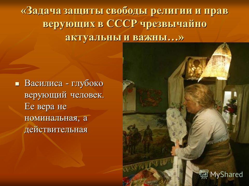 «Задача защиты свободы религии и прав верующих в СССР чрезвычайно актуальны и важны…» Василиса - глубоко верующий человек. Ее вера не номинальная, а действительная Василиса - глубоко верующий человек. Ее вера не номинальная, а действительная