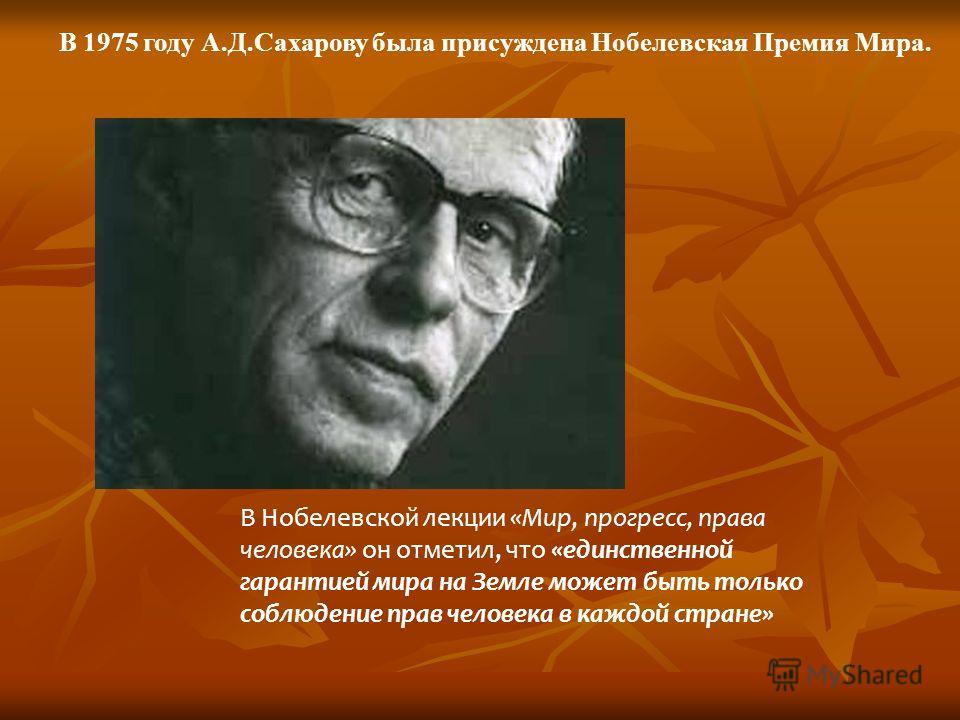 В 1975 году А.Д.Сахарову была присуждена Нобелевская Премия Мира. В Нобелевской лекции «Мир, прогресс, права человека» он отметил, что «единственной гарантией мира на Земле может быть только соблюдение прав человека в каждой стране»