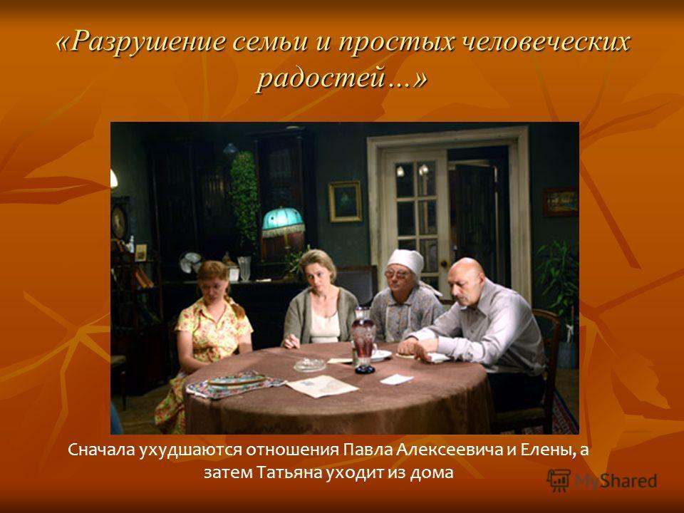 «Разрушение семьи и простых человеческих радостей…» Сначала ухудшаются отношения Павла Алексеевича и Елены, а затем Татьяна уходит из дома