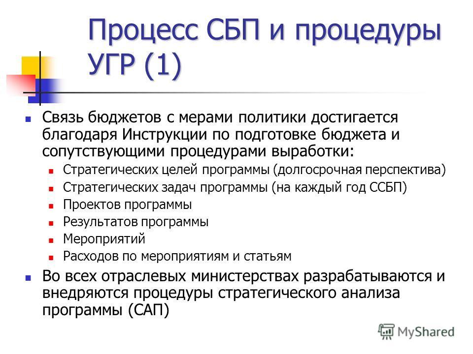 Процесс СБП и процедуры УГР (1) Связь бюджетов с мерами политики достигается благодаря Инструкции по подготовке бюджета и сопутствующими процедурами выработки: Стратегических целей программы (долгосрочная перспектива) Стратегических задач программы (