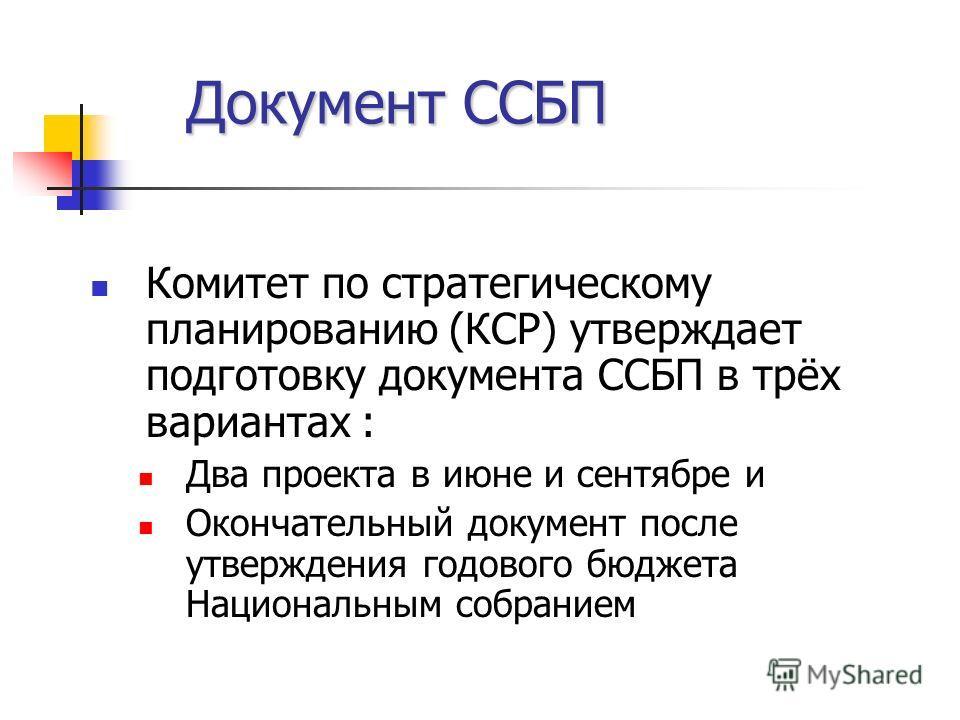 Документ ССБП Комитет по стратегическому планированию (КСР) утверждает подготовку документа ССБП в трёх вариантах : Два проекта в июне и сентябре и Окончательный документ после утверждения годового бюджета Национальным собранием