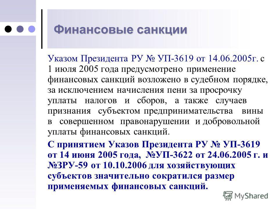 Финансовые санкции Указом Президента РУ УП-3619 от 14.06.2005г. с 1 июля 2005 года предусмотрено применение финансовых санкций возложено в судебном порядке, за исключением начисления пени за просрочку уплаты налогов и сборов, а также случаев признани
