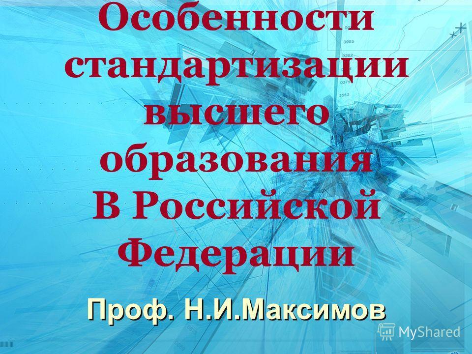 Проф. Н.И.Максимов Особенности стандартизации высшего образования В Российской Федерации